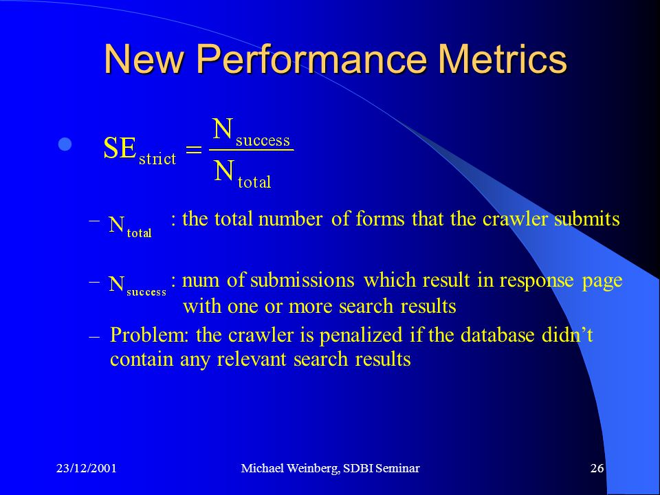 23/12/2001Michael Weinberg, SDBI Seminar26 New Performance Metrics – : the total number of forms that the crawler submits – : num of submissions which result in response page with one or more search results – Problem: the crawler is penalized if the database didn't contain any relevant search results