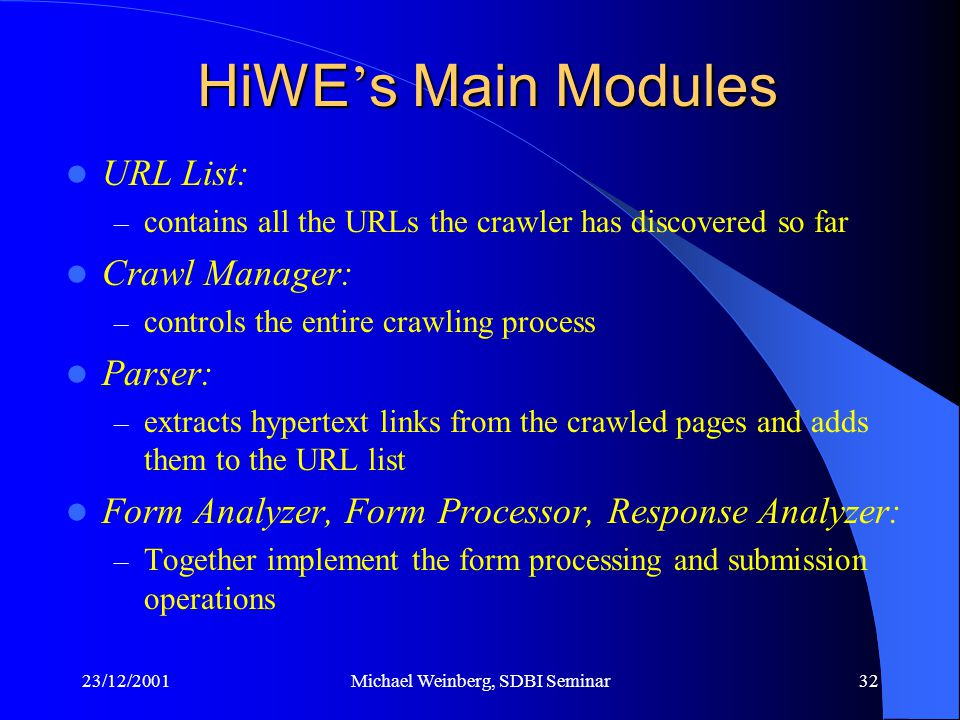 23/12/2001Michael Weinberg, SDBI Seminar32 HiWE ' s Main Modules URL List: – contains all the URLs the crawler has discovered so far Crawl Manager: – controls the entire crawling process Parser: – extracts hypertext links from the crawled pages and adds them to the URL list Form Analyzer, Form Processor, Response Analyzer: – Together implement the form processing and submission operations