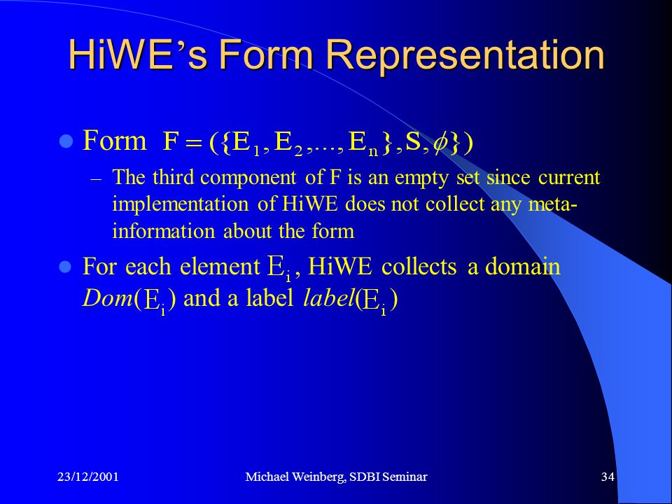 23/12/2001Michael Weinberg, SDBI Seminar34 HiWE ' s Form Representation Form – The third component of F is an empty set since current implementation of HiWE does not collect any meta- information about the form For each element, HiWE collects a domain Dom( ) and a label label( )