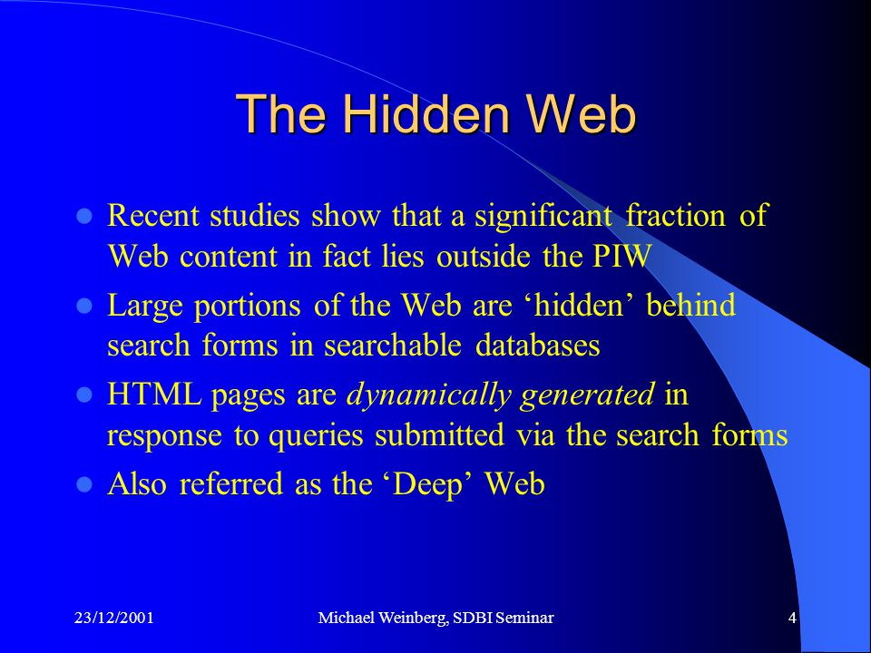 23/12/2001Michael Weinberg, SDBI Seminar4 The Hidden Web Recent studies show that a significant fraction of Web content in fact lies outside the PIW Large portions of the Web are 'hidden' behind search forms in searchable databases HTML pages are dynamically generated in response to queries submitted via the search forms Also referred as the 'Deep' Web