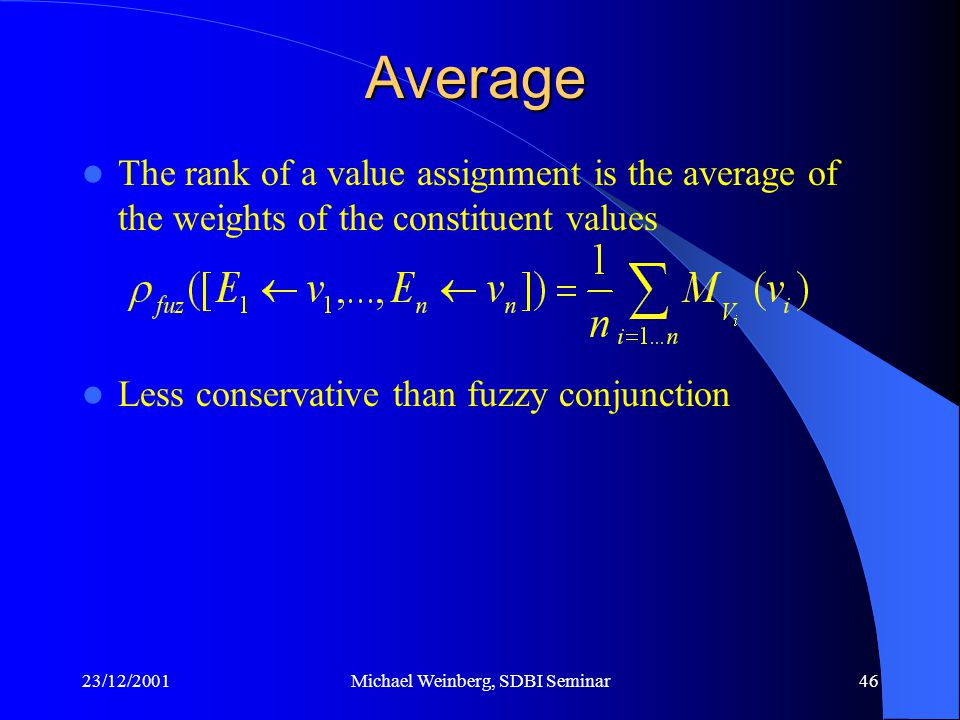 23/12/2001Michael Weinberg, SDBI Seminar46 The rank of a value assignment is the average of the weights of the constituent values Less conservative than fuzzy conjunction Average
