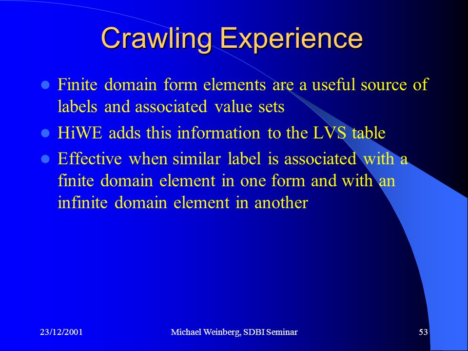 23/12/2001Michael Weinberg, SDBI Seminar53 Finite domain form elements are a useful source of labels and associated value sets HiWE adds this information to the LVS table Effective when similar label is associated with a finite domain element in one form and with an infinite domain element in another Crawling Experience