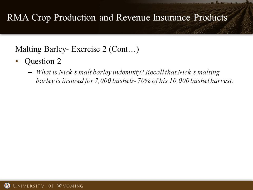 RMA Crop Production and Revenue Insurance Products Malting Barley- Exercise 2 (Cont…) Question 2 – What is Nick's malt barley indemnity.