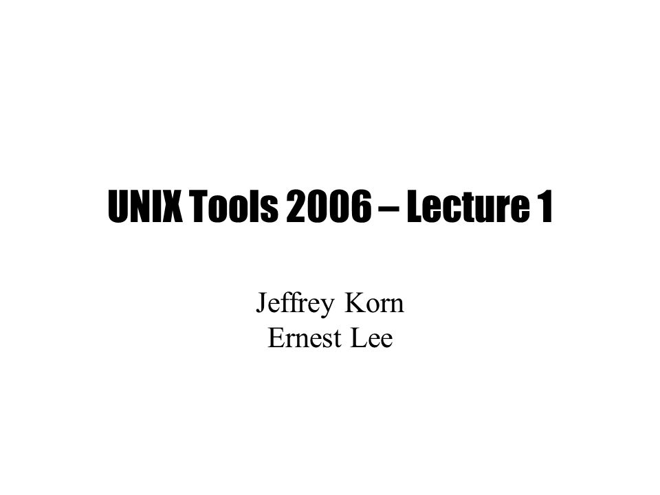 UNIX Tools 2006 – Lecture 1 Jeffrey Korn Ernest Lee