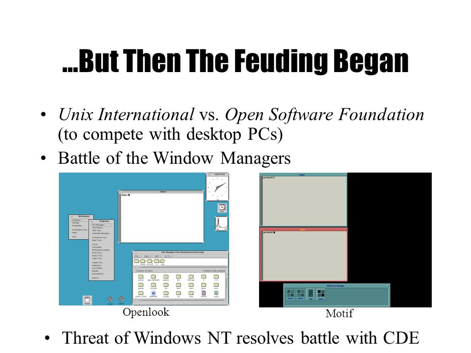 …But Then The Feuding Began Unix International vs. Open Software Foundation (to compete with desktop PCs) Battle of the Window Managers Openlook Motif