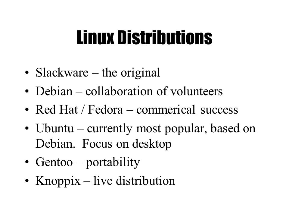 Linux Distributions Slackware – the original Debian – collaboration of volunteers Red Hat / Fedora – commerical success Ubuntu – currently most popula