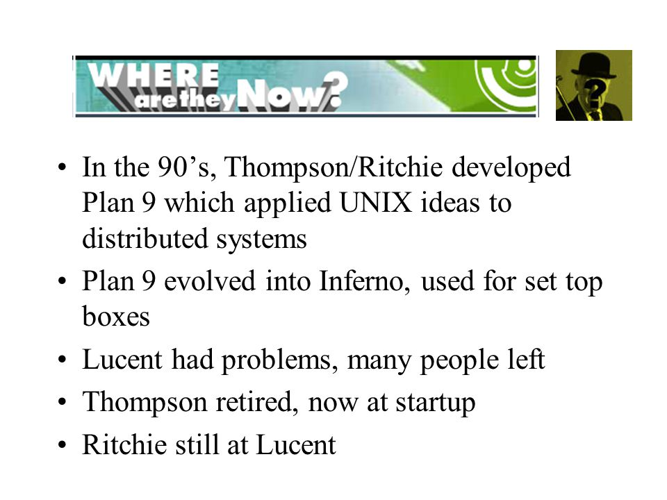 In the 90's, Thompson/Ritchie developed Plan 9 which applied UNIX ideas to distributed systems Plan 9 evolved into Inferno, used for set top boxes Lucent had problems, many people left Thompson retired, now at startup Ritchie still at Lucent