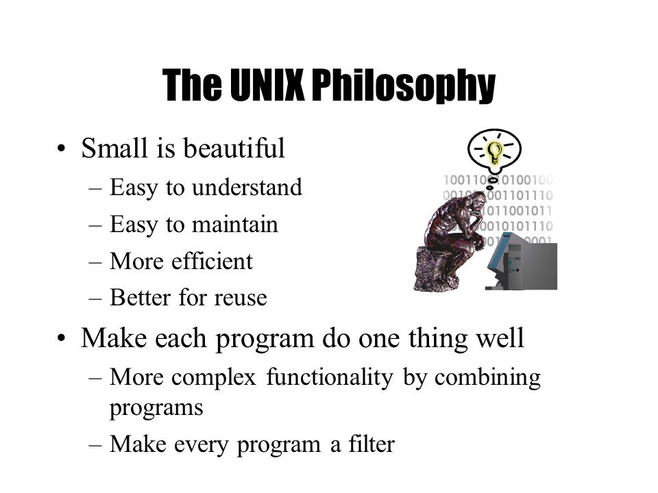 The UNIX Philosophy Small is beautiful –Easy to understand –Easy to maintain –More efficient –Better for reuse Make each program do one thing well –More complex functionality by combining programs –Make every program a filter