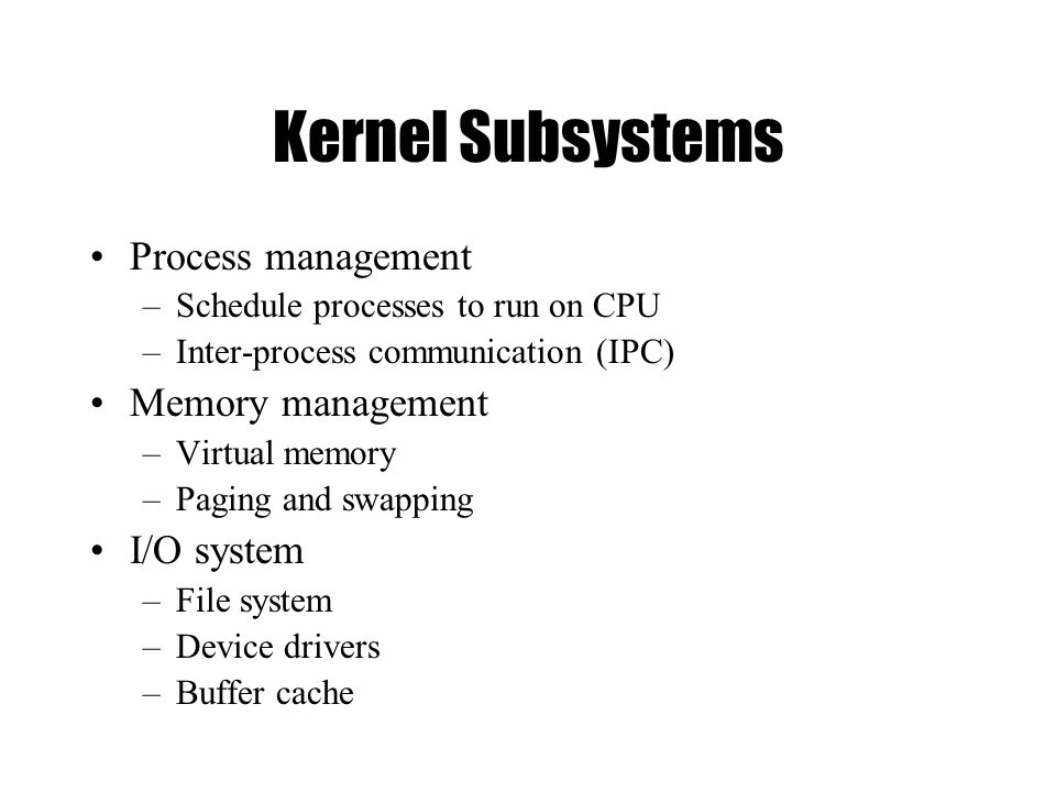 Kernel Subsystems Process management –Schedule processes to run on CPU –Inter-process communication (IPC) Memory management –Virtual memory –Paging and swapping I/O system –File system –Device drivers –Buffer cache