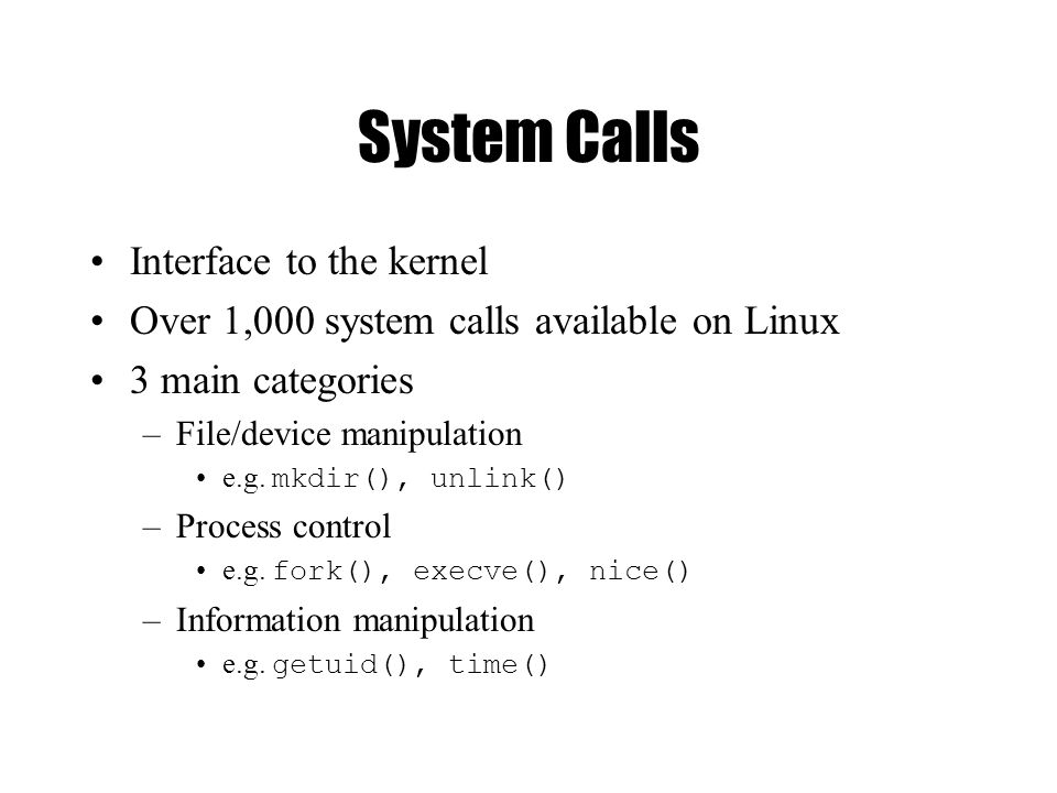 System Calls Interface to the kernel Over 1,000 system calls available on Linux 3 main categories –File/device manipulation e.g.