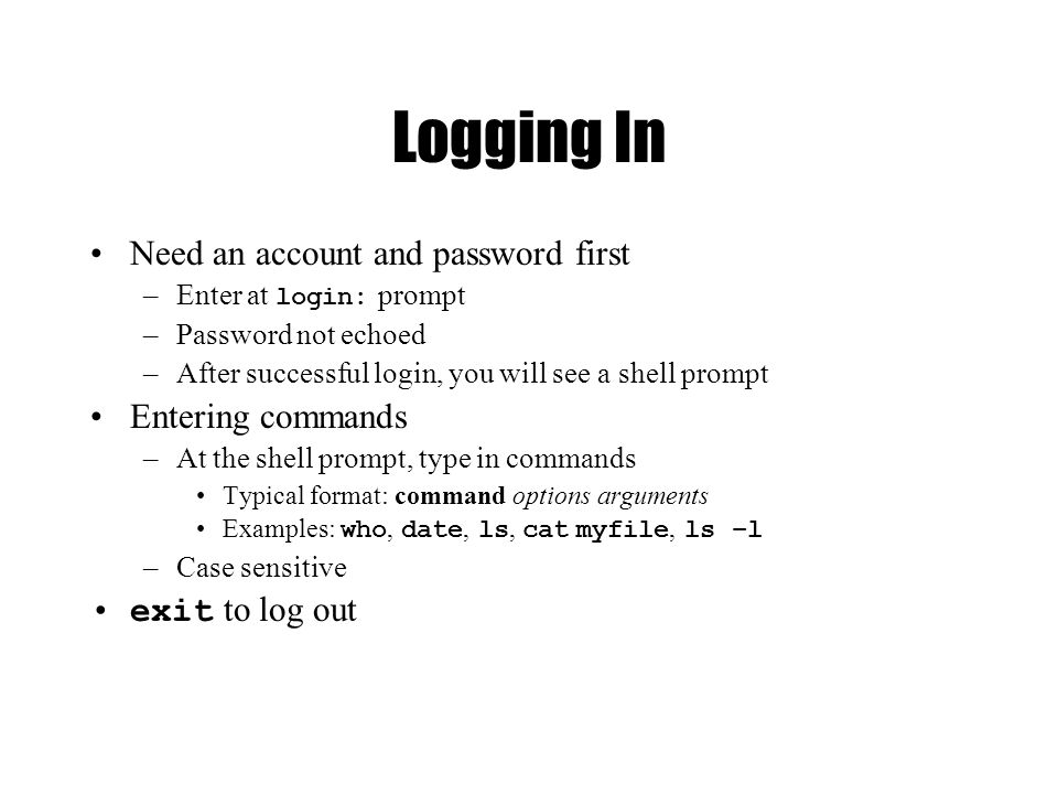 Logging In Need an account and password first –Enter at login: prompt –Password not echoed –After successful login, you will see a shell prompt Entering commands –At the shell prompt, type in commands Typical format: command options arguments Examples: who, date, ls, cat myfile, ls –l –Case sensitive exit to log out