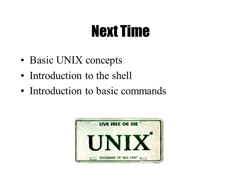 Next Time Basic UNIX concepts Introduction to the shell Introduction to basic commands