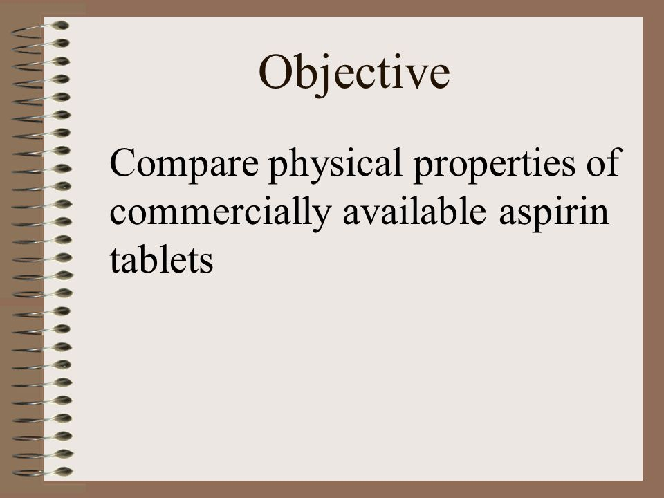 Objective Compare physical properties of commercially available aspirin tablets