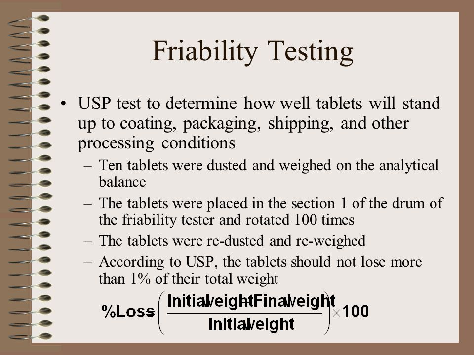 Friability Testing USP test to determine how well tablets will stand up to coating, packaging, shipping, and other processing conditions –Ten tablets were dusted and weighed on the analytical balance –The tablets were placed in the section 1 of the drum of the friability tester and rotated 100 times –The tablets were re-dusted and re-weighed –According to USP, the tablets should not lose more than 1% of their total weight