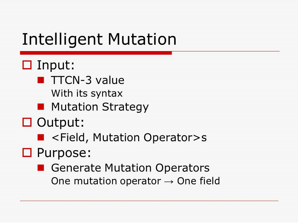 Intelligent Mutation  Input: TTCN-3 value With its syntax Mutation Strategy  Output: s  Purpose: Generate Mutation Operators One mutation operator → One field