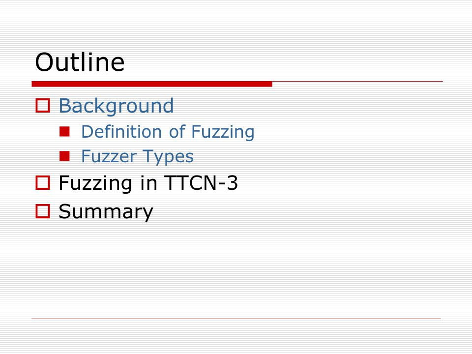 Outline  Background Definition of Fuzzing Fuzzer Types  Fuzzing in TTCN-3  Summary