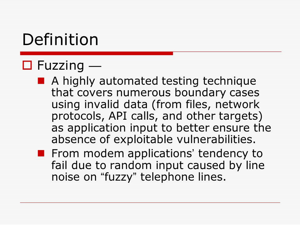 Definition  Fuzzing — A highly automated testing technique that covers numerous boundary cases using invalid data (from files, network protocols, API calls, and other targets) as application input to better ensure the absence of exploitable vulnerabilities.