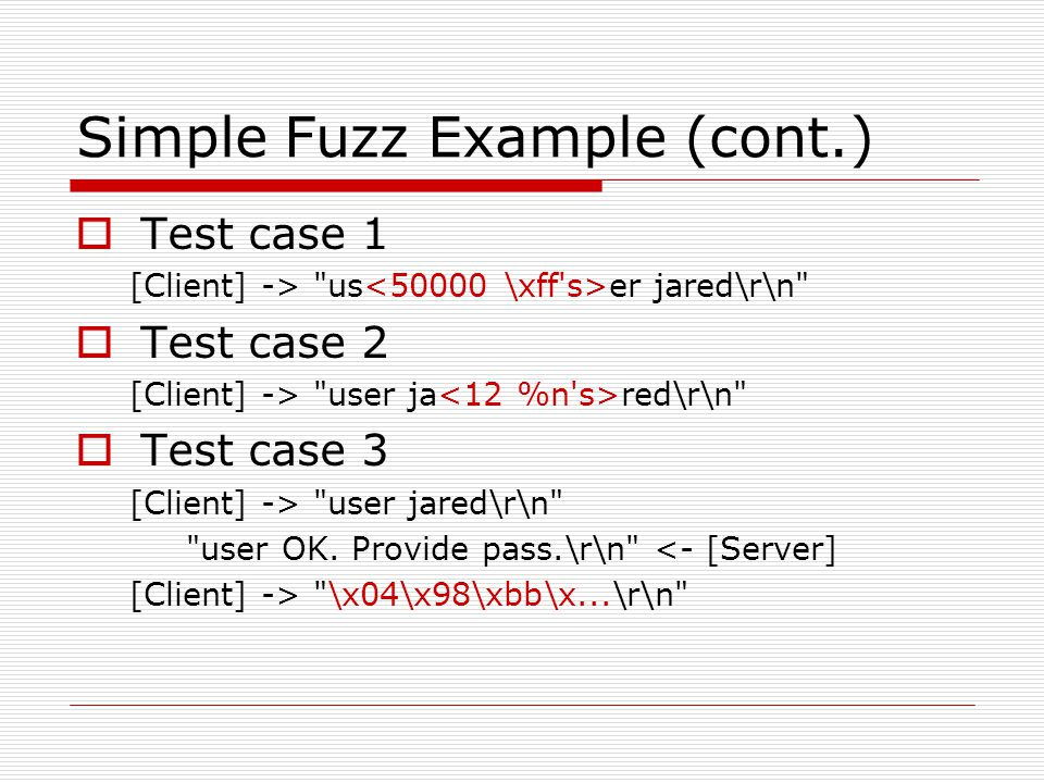 Simple Fuzz Example (cont.)  Test case 1 [Client] -> us er jared\r\n  Test case 2 [Client] -> user ja red\r\n  Test case 3 [Client] -> user jared\r\n user OK.