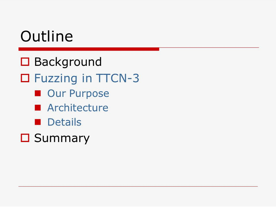 Outline  Background  Fuzzing in TTCN-3 Our Purpose Architecture Details  Summary