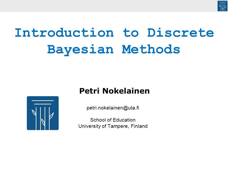 petri.nokelainen@uta.fi School of Education University of Tampere, Finland Introduction to Discrete Bayesian Methods Petri Nokelainen