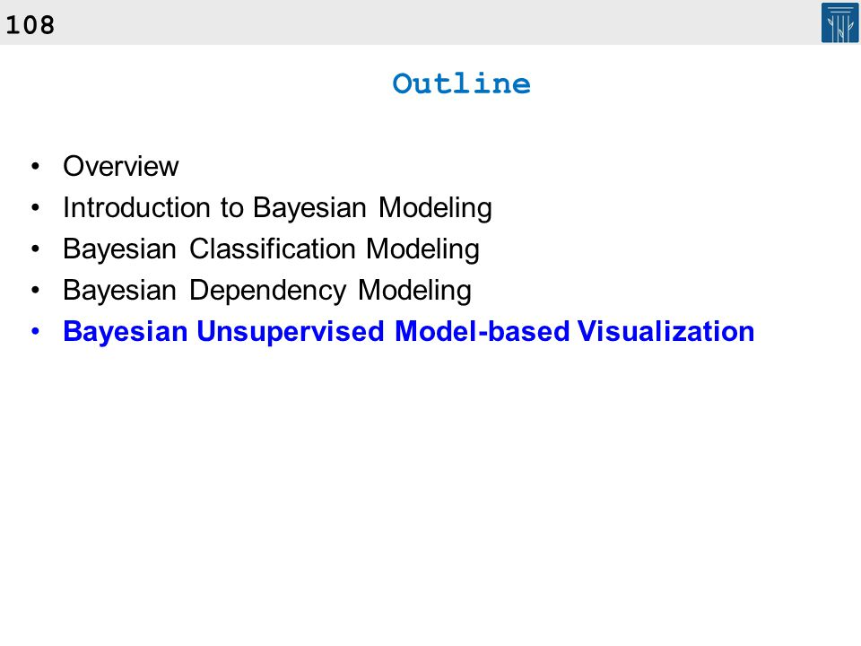 108 Outline Overview Introduction to Bayesian Modeling Bayesian Classification Modeling Bayesian Dependency Modeling Bayesian Unsupervised Model-based
