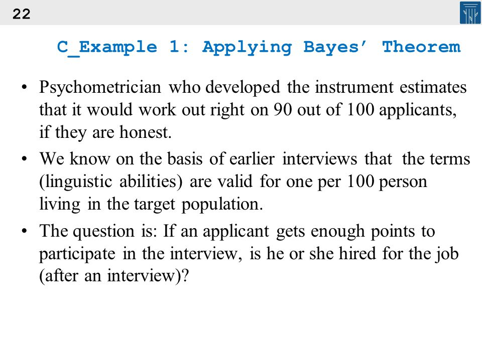 22 C_Example 1: Applying Bayes' Theorem Psychometrician who developed the instrument estimates that it would work out right on 90 out of 100 applicant