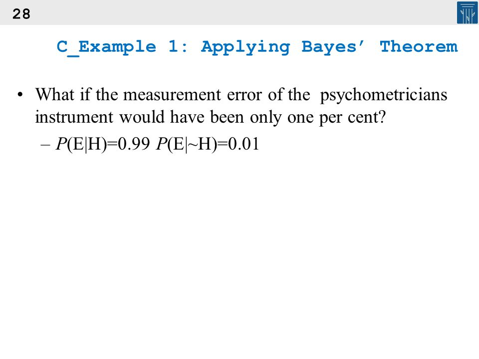 28 C_Example 1: Applying Bayes' Theorem What if the measurement error of the psychometricians instrument would have been only one per cent? –P(E|H)=0.