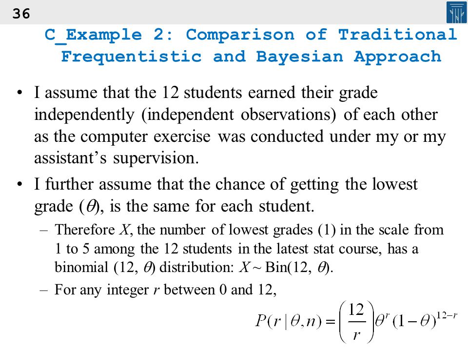 36 C_Example 2: Comparison of Traditional Frequentistic and Bayesian Approach I assume that the 12 students earned their grade independently (independ