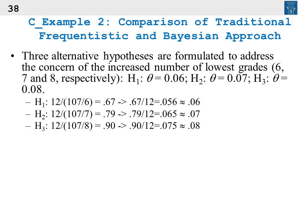 38 C_Example 2: Comparison of Traditional Frequentistic and Bayesian Approach Three alternative hypotheses are formulated to address the concern of th