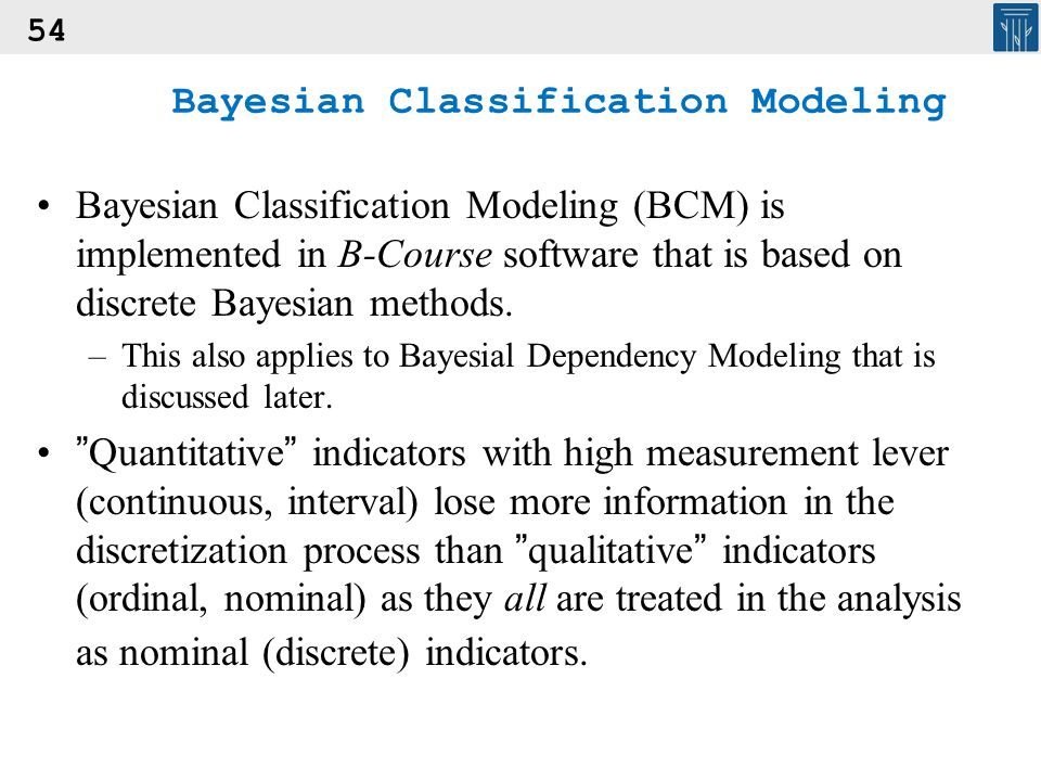 54 Bayesian Classification Modeling Bayesian Classification Modeling (BCM) is implemented in B-Course software that is based on discrete Bayesian meth