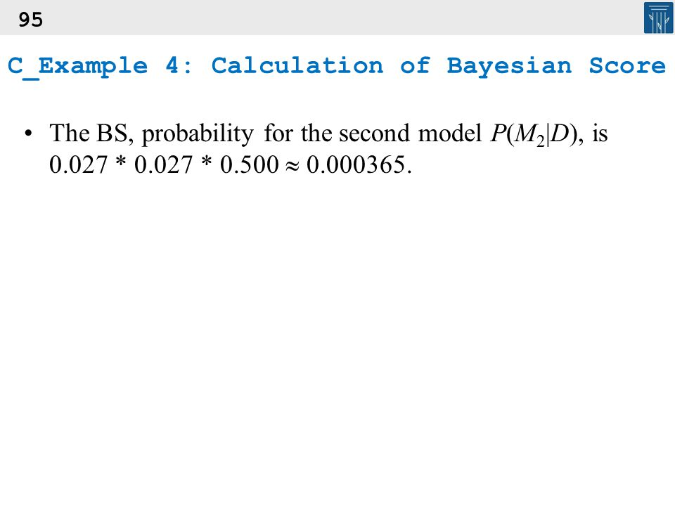 95 The BS, probability for the second model P(M 2 |D), is 0.027 * 0.027 * 0.500  0.000365. C_Example 4: Calculation of Bayesian Score