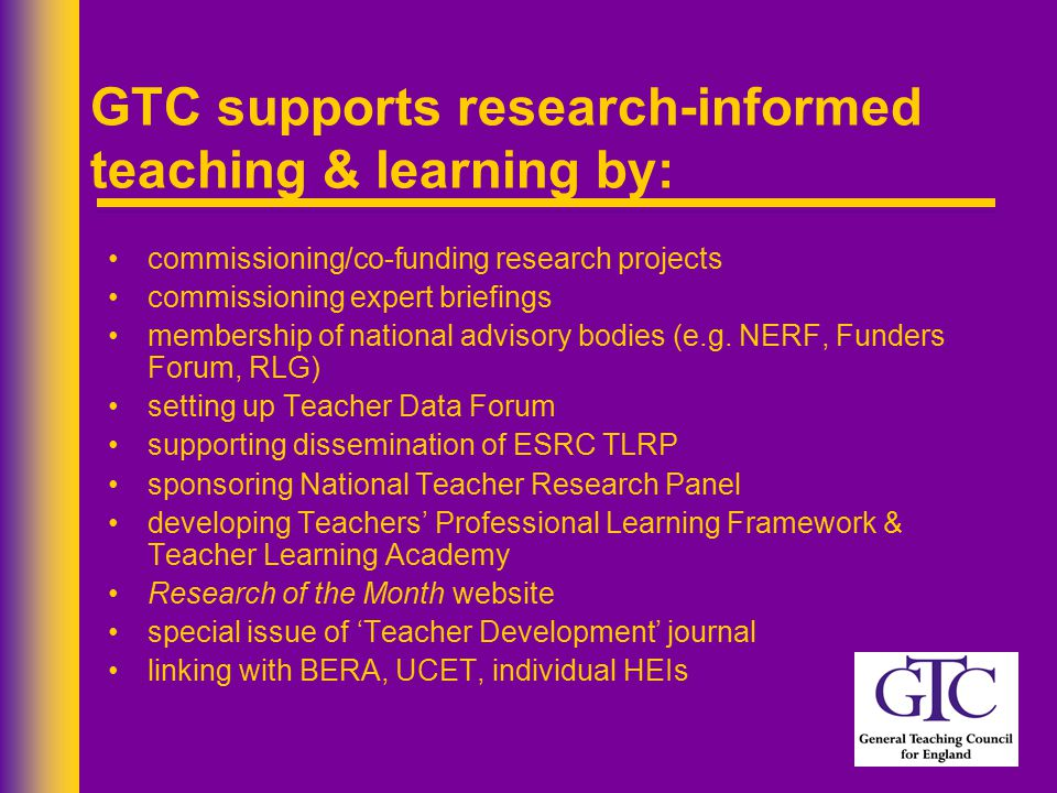 GTC supports research-informed teaching & learning by: commissioning/co-funding research projects commissioning expert briefings membership of national advisory bodies (e.g.