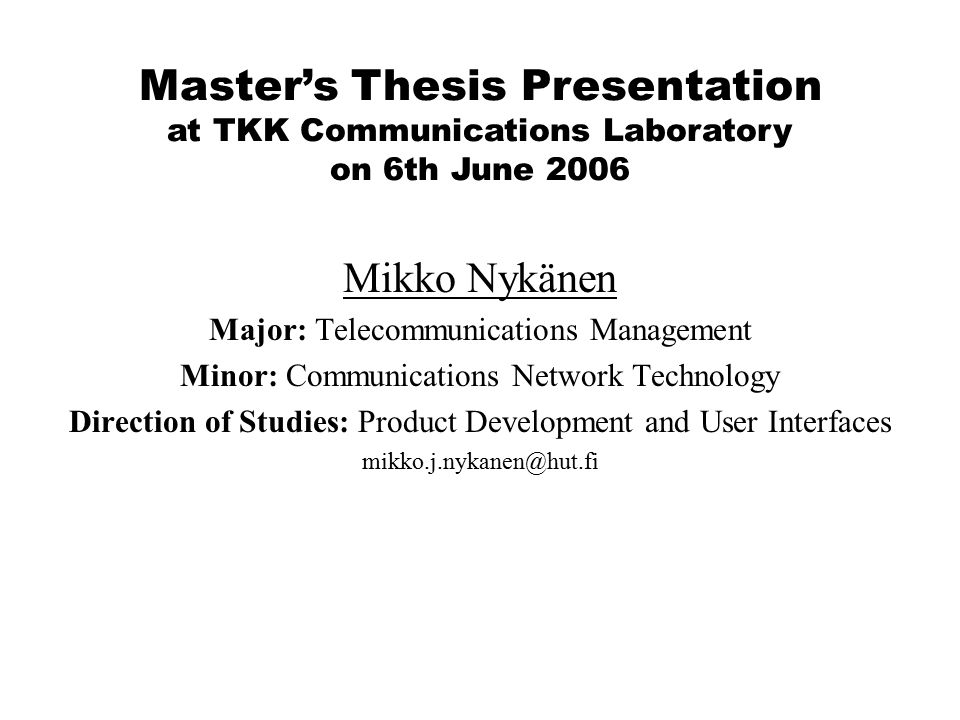 Mikko Nykänen Major: Telecommunications Management Minor: Communications Network Technology Direction of Studies: Product Development and User Interfaces mikko.j.nykanen@hut.fi Master's Thesis Presentation at TKK Communications Laboratory on 6th June 2006