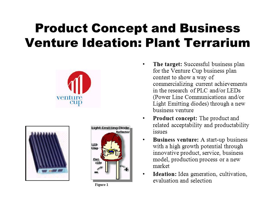 Product Concept and Business Venture Ideation: Plant Terrarium The target: Successful business plan for the Venture Cup business plan contest to show a way of commercializing current achievements in the research of PLC and/or LEDs (Power Line Communications and/or Light Emitting diodes) through a new business venture Product concept: The product and related acceptability and productability issues Business venture: A start-up business with a high growth potential through innovative product, service, business model, production process or a new market Ideation: Idea generation, cultivation, evaluation and selection