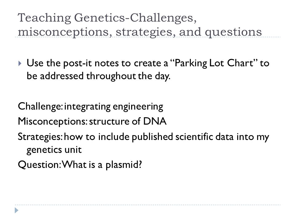 Teaching Genetics-Challenges, misconceptions, strategies, and questions  Use the post-it notes to create a Parking Lot Chart to be addressed throughout the day.