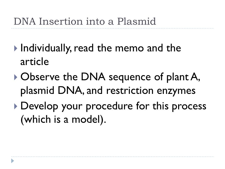 DNA Insertion into a Plasmid  Individually, read the memo and the article  Observe the DNA sequence of plant A, plasmid DNA, and restriction enzymes  Develop your procedure for this process (which is a model).