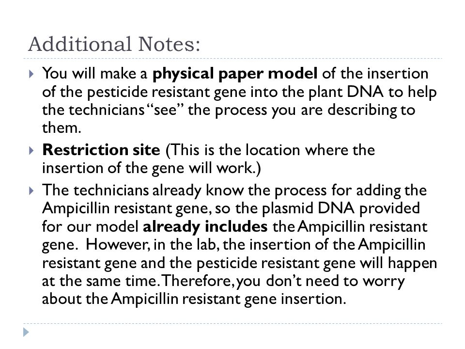 Additional Notes:  You will make a physical paper model of the insertion of the pesticide resistant gene into the plant DNA to help the technicians see the process you are describing to them.