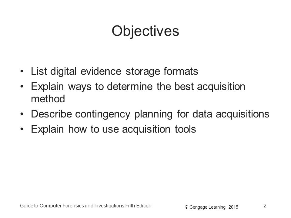 © Cengage Learning 2015 Guide to Computer Forensics and Investigations Fifth Edition2 Objectives List digital evidence storage formats Explain ways to determine the best acquisition method Describe contingency planning for data acquisitions Explain how to use acquisition tools