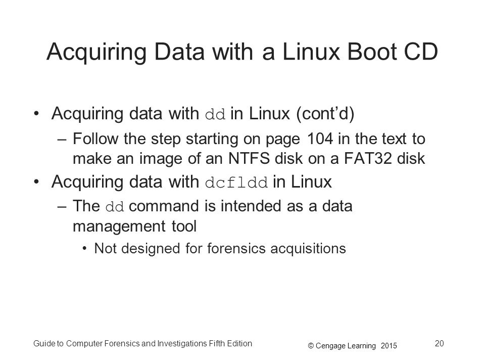 © Cengage Learning 2015 Guide to Computer Forensics and Investigations Fifth Edition20 Acquiring Data with a Linux Boot CD Acquiring data with dd in Linux (cont'd) –Follow the step starting on page 104 in the text to make an image of an NTFS disk on a FAT32 disk Acquiring data with dcfldd in Linux –The dd command is intended as a data management tool Not designed for forensics acquisitions