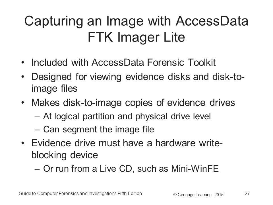 © Cengage Learning 2015 Guide to Computer Forensics and Investigations Fifth Edition27 Capturing an Image with AccessData FTK Imager Lite Included with AccessData Forensic Toolkit Designed for viewing evidence disks and disk-to- image files Makes disk-to-image copies of evidence drives –At logical partition and physical drive level –Can segment the image file Evidence drive must have a hardware write- blocking device –Or run from a Live CD, such as Mini-WinFE