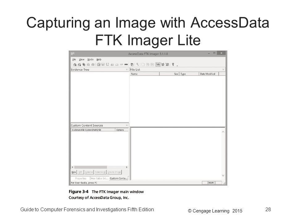 © Cengage Learning 2015 Guide to Computer Forensics and Investigations Fifth Edition28 Capturing an Image with AccessData FTK Imager Lite