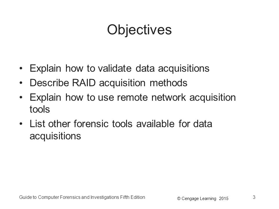 © Cengage Learning 2015 Guide to Computer Forensics and Investigations Fifth Edition3 Objectives Explain how to validate data acquisitions Describe RAID acquisition methods Explain how to use remote network acquisition tools List other forensic tools available for data acquisitions