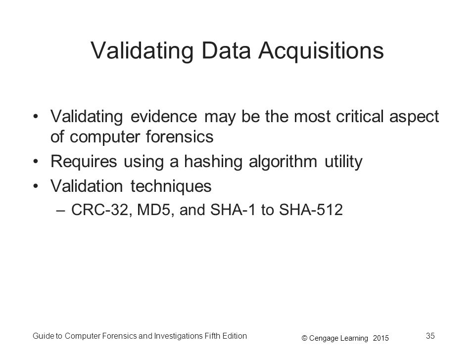 © Cengage Learning 2015 Guide to Computer Forensics and Investigations Fifth Edition35 Validating Data Acquisitions Validating evidence may be the most critical aspect of computer forensics Requires using a hashing algorithm utility Validation techniques –CRC-32, MD5, and SHA-1 to SHA-512