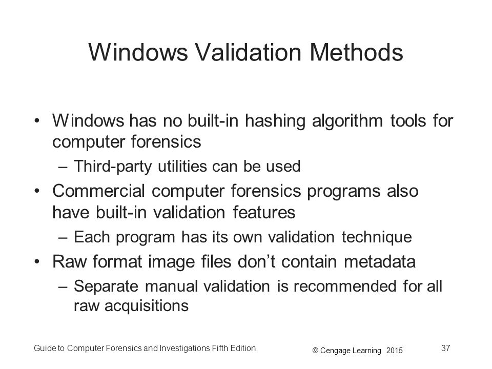 © Cengage Learning 2015 Guide to Computer Forensics and Investigations Fifth Edition37 Windows Validation Methods Windows has no built-in hashing algorithm tools for computer forensics –Third-party utilities can be used Commercial computer forensics programs also have built-in validation features –Each program has its own validation technique Raw format image files don't contain metadata –Separate manual validation is recommended for all raw acquisitions