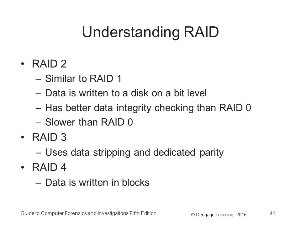 © Cengage Learning 2015 Guide to Computer Forensics and Investigations Fifth Edition41 Understanding RAID RAID 2 –Similar to RAID 1 –Data is written to a disk on a bit level –Has better data integrity checking than RAID 0 –Slower than RAID 0 RAID 3 –Uses data stripping and dedicated parity RAID 4 –Data is written in blocks