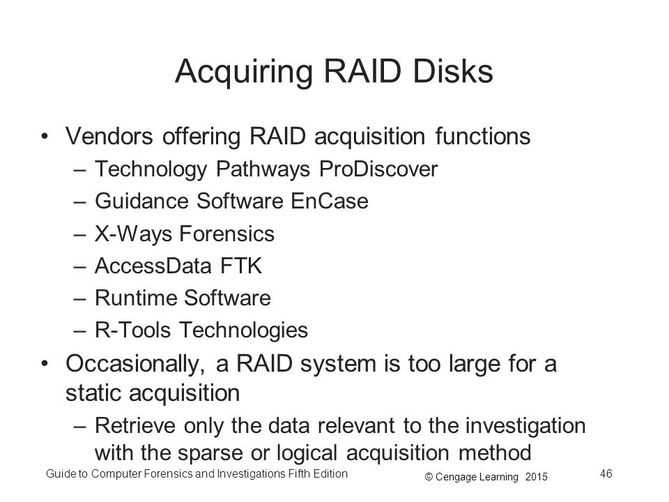 © Cengage Learning 2015 Guide to Computer Forensics and Investigations Fifth Edition46 Acquiring RAID Disks Vendors offering RAID acquisition functions –Technology Pathways ProDiscover –Guidance Software EnCase –X-Ways Forensics –AccessData FTK –Runtime Software –R-Tools Technologies Occasionally, a RAID system is too large for a static acquisition –Retrieve only the data relevant to the investigation with the sparse or logical acquisition method
