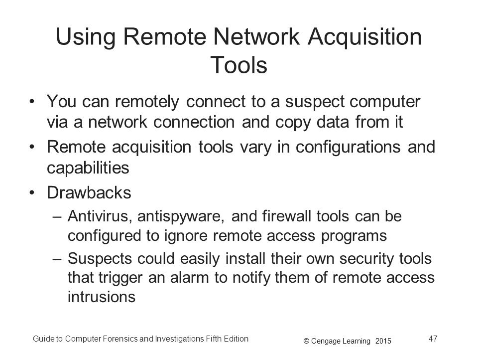 © Cengage Learning 2015 Guide to Computer Forensics and Investigations Fifth Edition47 Using Remote Network Acquisition Tools You can remotely connect to a suspect computer via a network connection and copy data from it Remote acquisition tools vary in configurations and capabilities Drawbacks –Antivirus, antispyware, and firewall tools can be configured to ignore remote access programs –Suspects could easily install their own security tools that trigger an alarm to notify them of remote access intrusions