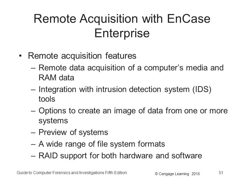 © Cengage Learning 2015 Guide to Computer Forensics and Investigations Fifth Edition51 Remote Acquisition with EnCase Enterprise Remote acquisition features –Remote data acquisition of a computer's media and RAM data –Integration with intrusion detection system (IDS) tools –Options to create an image of data from one or more systems –Preview of systems –A wide range of file system formats –RAID support for both hardware and software