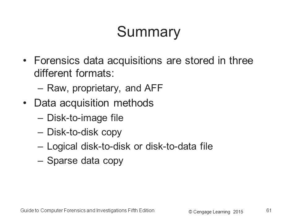 © Cengage Learning 2015 Guide to Computer Forensics and Investigations Fifth Edition61 Summary Forensics data acquisitions are stored in three different formats: –Raw, proprietary, and AFF Data acquisition methods –Disk-to-image file –Disk-to-disk copy –Logical disk-to-disk or disk-to-data file –Sparse data copy