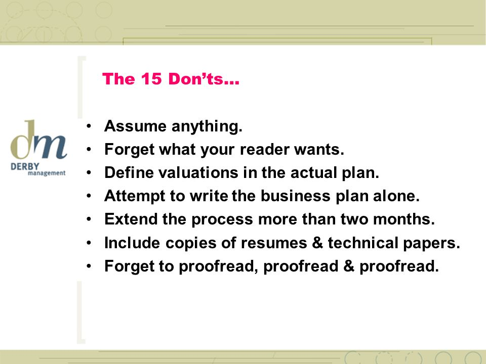 The 15 Don'ts… Forget what makes your plan different… –Experienced management –Large and growing markets –Proven sales models & channels –Experienced sales penetration tactics.